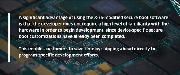 A significant advantage to using the X-ES-modified secure boot software is that the developer does not require a high level of familiarity with the hardware in order to begin development, since device-specific secure boot customizations have already been completed. This enables customers to save time by skipping ahead directly to program-specific development efforts.