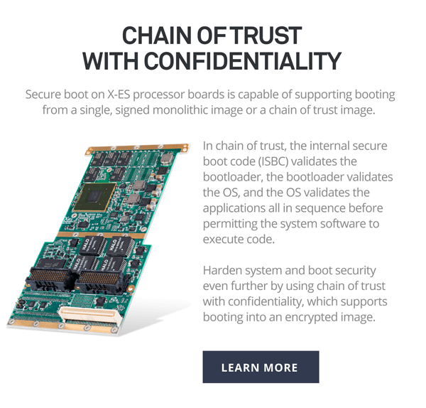 Chain of Trust with Confidentiality. Secure boot on X-ES processor boards is capable of supporting booting from a single, signed monolithic image or a chain of trust image.