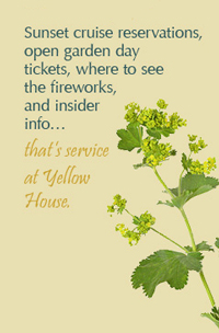 Sunset cruise reservations, open garden day tickets, where to see the fireworks, and insider info…that's service at Yellow House.