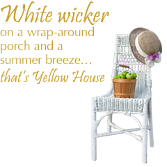 White wicker on a wrap-around porch and a summer breeze...that's Yellow House