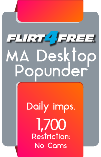 Flirt4Free - MA Desktop Popunder - Daily Imps 1,700 - Restriction: No Cams