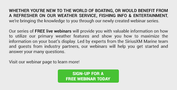 WHETHER YOU'RE NEW TO THE WORLD OF BOATING, OR WOULD BENEFIT FROM A REFRESHER ON OUR WEATHER SERVICE, FISHING INFO AND ENTERTAINMENT, we're bringing the knowledge to you through our newly created webinar series. Our series of FREE live webinars will provide you with valuable information on how to utilize our primary weather features and show you how to maximize the information on your boat's display. Led by experts from the SiriusXM Marine team and guests from industry partners, our webinars will help you get started and answer your many questions. Visit our webinar page to learn more! SIGN-UP FOR A FREE WEBINAR TODAY