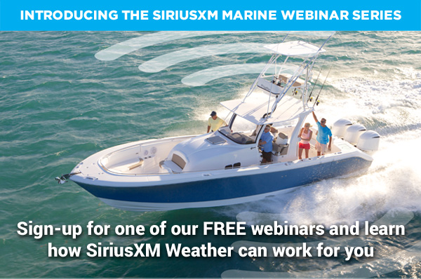 INTRODUCING THE SIRIUSXM MARINE WEBINAR SERIES Sign-up for one of our FREE webinars and learn how SiriusXM Weather can work for you
