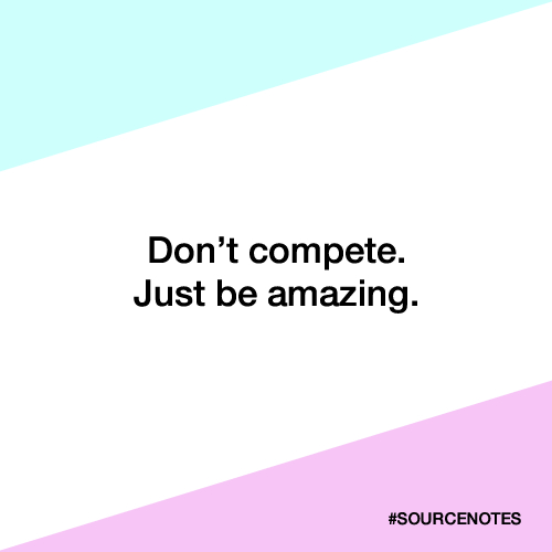 Dont Compete. Just Be Amazing. #SOURCENOTES