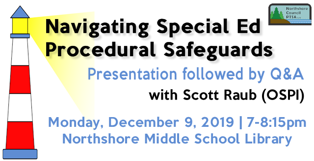 Navigating Special Ed Procedural Safeguards presentation followed by Q&A with Scott Raub of OSPI on on December 9, 2019 from 7-8:15pm in the Northshore Middle School Library