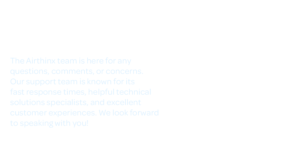 Need Support? Contact Us! The Airthinx team is here for anyquestions, comments, or concerns. Our support team is known for its fast response times, helpful technicalsolutions specialists, and excellent customer experiences. We look forwardto speaking with you!