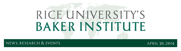 April 30, 2014: News, Research and Events from Rice University's Baker Institute