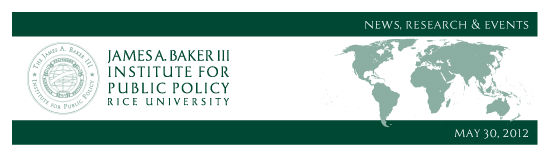 May 30, 2012: News, Research and Events from the James A. Baker III Institute for Public Policy