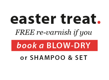 easter treat. FREE re-varnish if you book a Blow-dry or shampoo & set