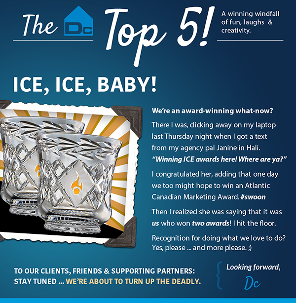 """Ice, Ice, Baby! We're an award-winning what-now? There I was, clicking away on my laptop last Thursday night when I got a text from my agency pal Janine in Hali. """"Winning ICE awards here! Where are ya?"""" I congratulated her, adding that one day we too might hope to win an Atlantic Canadian Marketing Award. #swoon Then I realized she was saying that it was us who won two awards! I hit the floor. Recognition for doing what we love to do? Yes, please... and more please. ;) To our clients, friends, and supporting partners: stay tuned, we're about to turn up the deadly. Looking forward, Dc."""