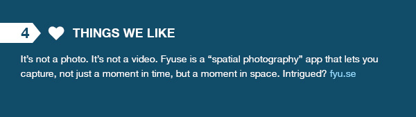 "Things We Like - It's not a photo. It's not a video. Fyuse is a ""spatial photography"" app that lets you capture, not just a moment in time, but a moment in space. Intrigued? fyu.se"