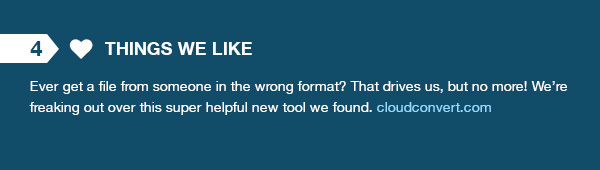 Things We Like - Ever get a file from someone in the wrong format? That drives us, but no more! We're freaking out over this super helpful new tool we found. cloudconvert.com