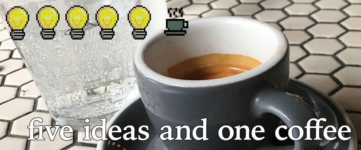 five ideas and one coffee