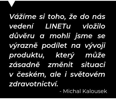 Vážíme si toho, že do nás vedení LINETu vložilo důvěru a mohli jsme se výrazně podílet na vývoji produktu, který může zásadně tměnit situaci v českém, ale i světovém zdravotnictví. - Michal Kalousek