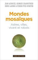 Mondes mosaïques. Astres, villes, vivant et robots, J. Audouze, G. Chapouthier, D. Laming, P.-Y. Oudeyer (CNRS Ed.)