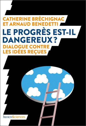 Le progrès est-il dangereux ? Dialogue contre les idées reçues (C. Bréchignac, A. Benedetti, humenSciences, 2019)