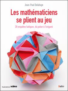 Les mathématiciens se plient au jeu. Du poker à l'origami, 20 enquêtes ludiques (J.-P. Delahaye, Belin, 2017)