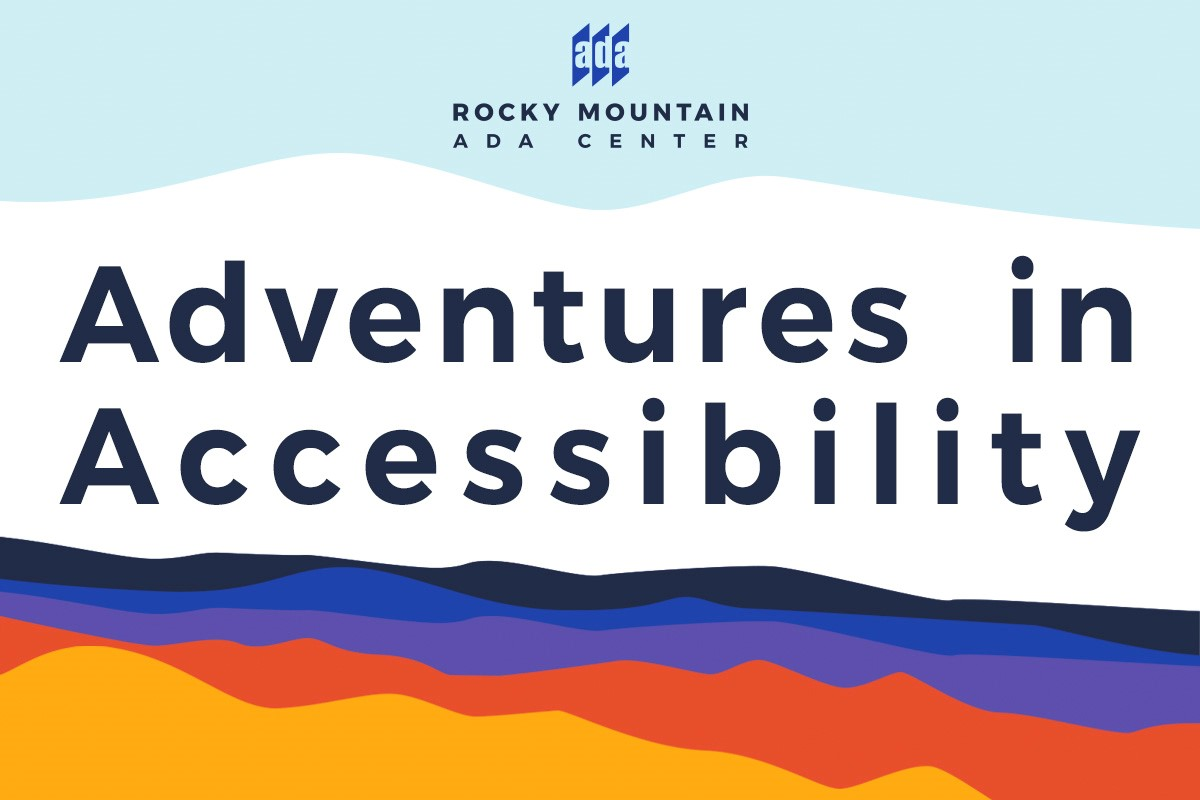 """The words """"Adventures in Accessibility"""" in the middle of a colorful abstract landscape design. At the top is the Rocky Mountain ADA Center logo."""