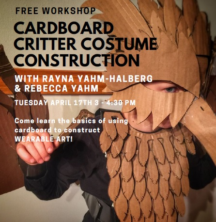 Free Workshop: Cardboard Critter Constume Construction with Rayna Yahm-Halberg and Rebecca Yahm Tuesday April 17th 3-4:30 pm