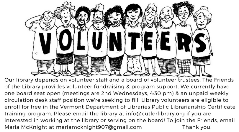 VOLUNTEERS! Our library depends on volunteer staff and a board of volunteer trustees. The Friends of the Library provides volunteer fundraising & program support. We currently have one board seat open (meetings are 2nd Wednesdays, 4:30 pm) & an unpaid weekly circulation desk staff position we're seeking to fill. Library volunteers are eligible to enroll for free in the Vermont Department of Libraries Certificate training program. Please email the library at info@cutlerlibrary.org if you are interested in working at the library or serving on the board! To join the Friends, email Maria McKnight at Mariamcknight907@gmail.com   THANK YOU!