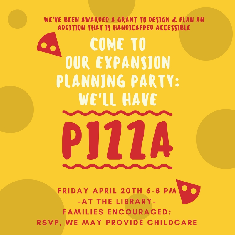 We've been awarded a grant to design and plan an addition that is handicapped accessible! Come to our Expansion Planning Party, we'll have PIZZA. Friday April 20th 6-8 pm at the library. Families encouraged: RSVP, we may provide child care.