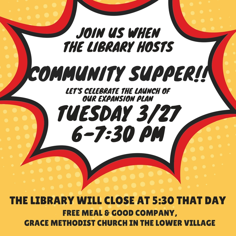 Join us when the library hosts COMMUNITY SUPPER! Let's celebrate the launch of our expansion plan. Tuesday 3/27 from 6 to 7:30 pm. The library will close at 5:30 that day. Free meal & good company, Grace Methodist Church in the Lower Village