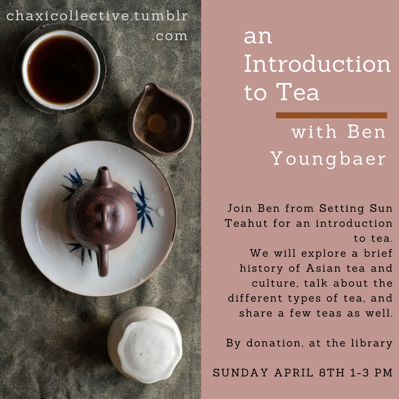an Introduction to tea with Ben Youngbaer. Join Ben from Setting Sun Teahut for an introduction to tea. We will explore a brief history of Asian tea and culture, talk about the different types of tea, and share a few teas as well. By donation, at the library. Sunday April 8th 1-3 pm. for more info: chaxicollective.tumblr.com