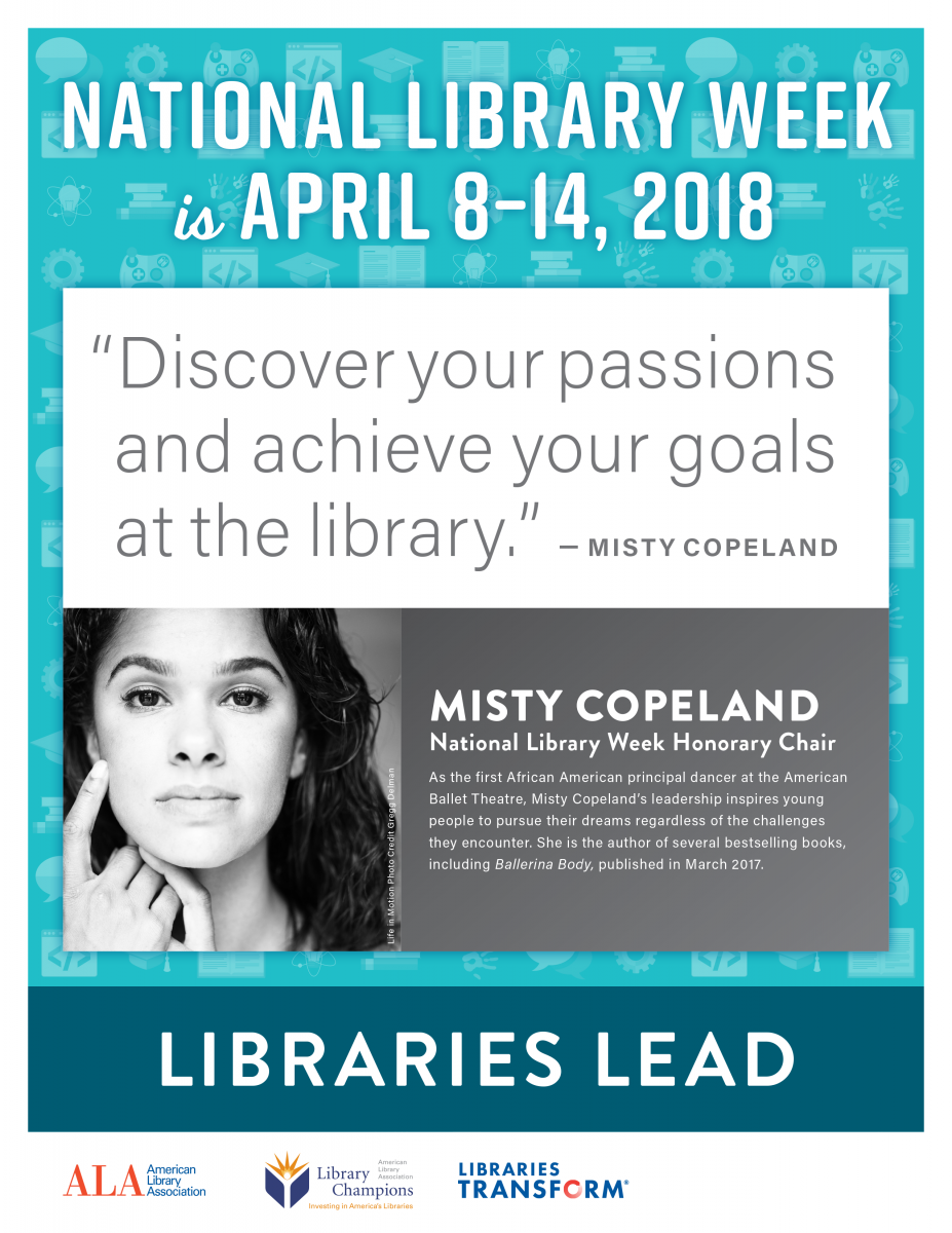 "National Library Week is April 8-14, 2018. ""Discover your passions and achieve your goals at the library."" -Misty Copeland, National Library Week Honorary Chair. As the first African American principal dancer at the American Ballet Theatre, Misty Copeland's leadership inspires young people to pursue their dreams regardless of challenges they encounter. She is the author of several bestselling books, including Ballerina Body, published in March 2017.  LIBRARIES LEAD, a promotion of the American Library Association."