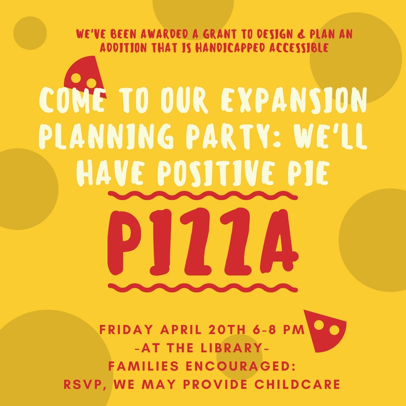 Come to our Expansion Planning Party: we'll have positive pie PIZZA! Friday April 20th 6-8 pm at the library. Families encouraged; RSVP, we may provide childcare.
