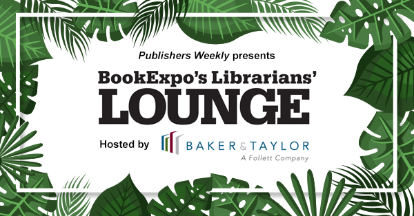Publishers Weekly presents BookExpo's Librarians' Lounge hosted by Baker & Taylor
