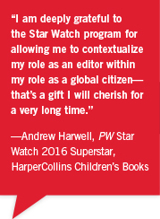 """I am deeply grateful to the Star Watch program for allowing me to contextualize my role as an editor within my role as a global citizen— that's a gift I will cherish for a very long time."" —Andrew Harwell, PW Star Watch 2016 Superstar, HarperCollins Children's Books"
