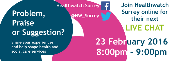 Do you have a problem, praise or suggestion for health and social care services in Surrey? Join us on twitter and facebook on 23rd February from 8-9pm and share your story.