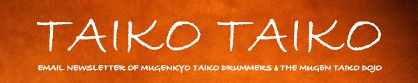 Taiko Taiko - Email Newsletter of Mugenkyo Taiko Drummers & the Mugen Taiko Dojo