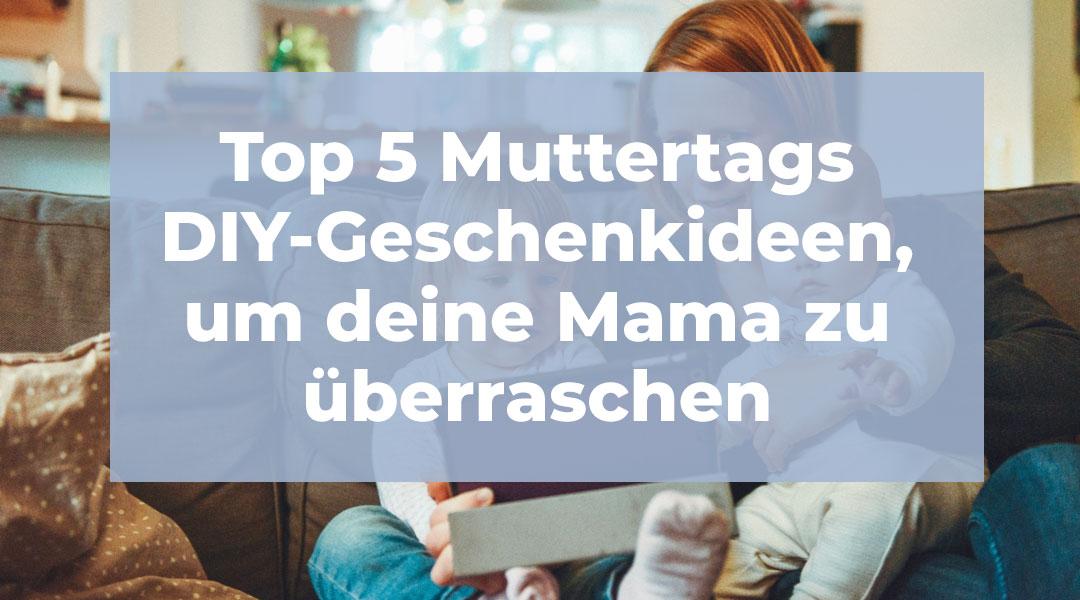 Muttertagsgeschenk - 5 Ideen für Geschenke für Frauen