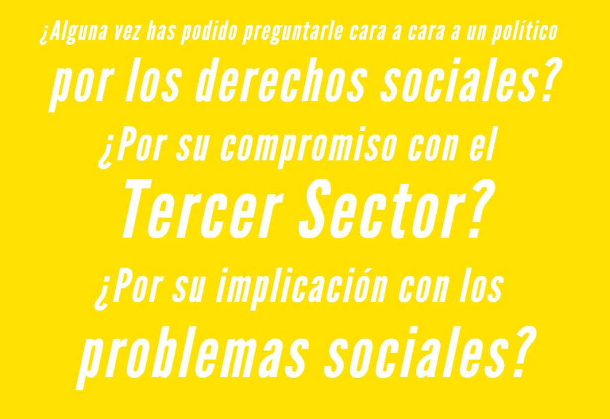 ¿Alguna vez has podido preguntarle cara a cara a un político por los derechos sociales? ¿Por su compromiso con el Tercer Sector? ¿Por su implicación con los problemas sociales?