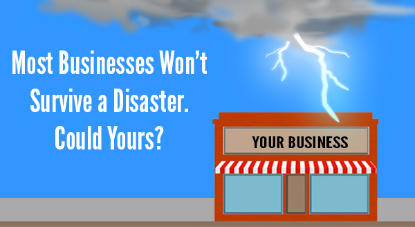 Most Businesses Won't Survive a Distaster. Could Yours?