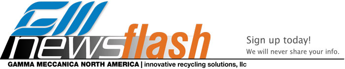 GM newsflash newsletter. Sign up today! GAMMA MECCANICA NORTH AMERICA | innovative recycling solutions, llc