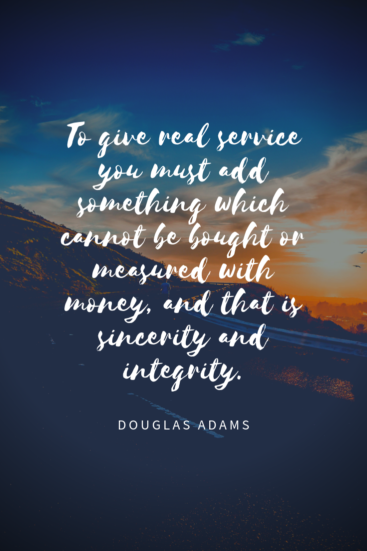 """To give real service you must add something which cannot be bought or measured with money, and that is sincerity and integrity."" - Douglas Adams"
