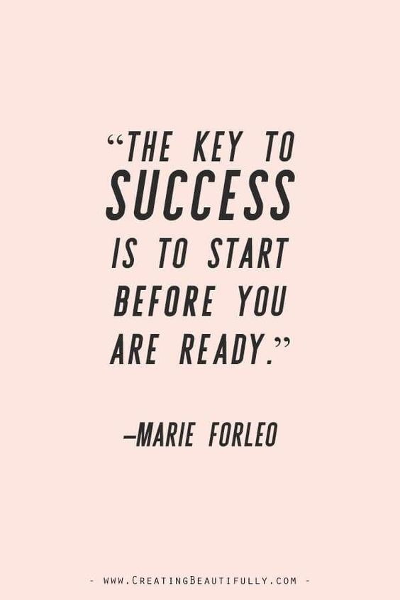 """""""The key to success is to start before you are ready."""" - Marie Forleo"""