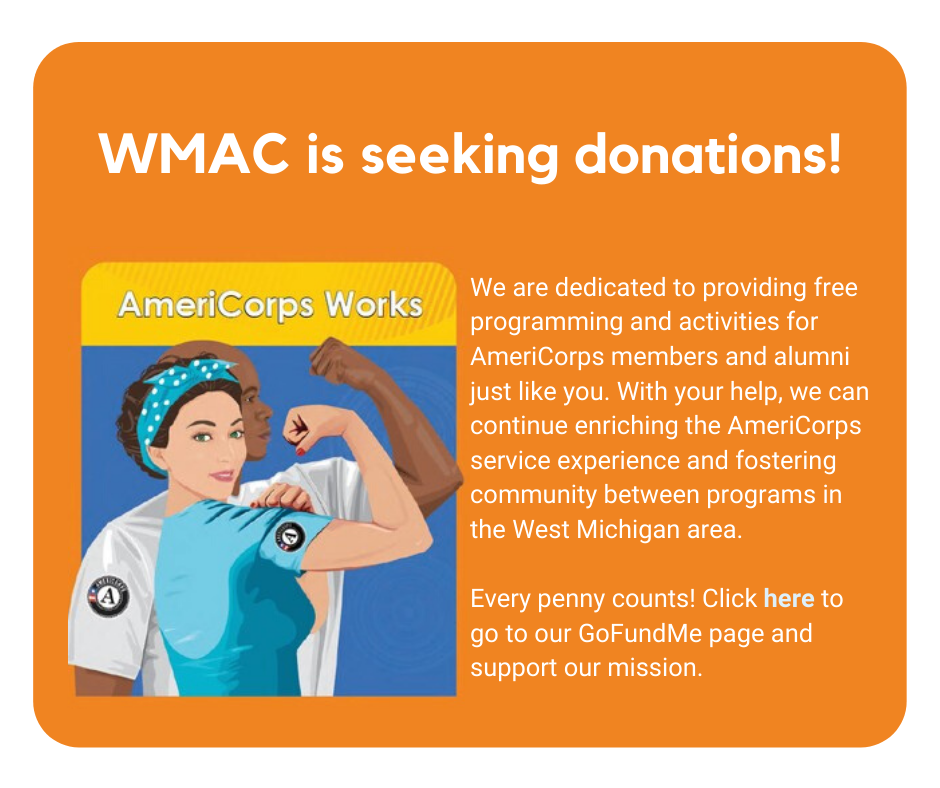WMAC is seeking donations! We are dedicated to providing free programming and activities for AmeriCorps members and alumni just like you. With your help, we can continue enriching the AmeriCorps service experience and fostering community between programs in the West Michigan area.   Every penny counts! Click here to go to our GoFundMe page and support our mission.