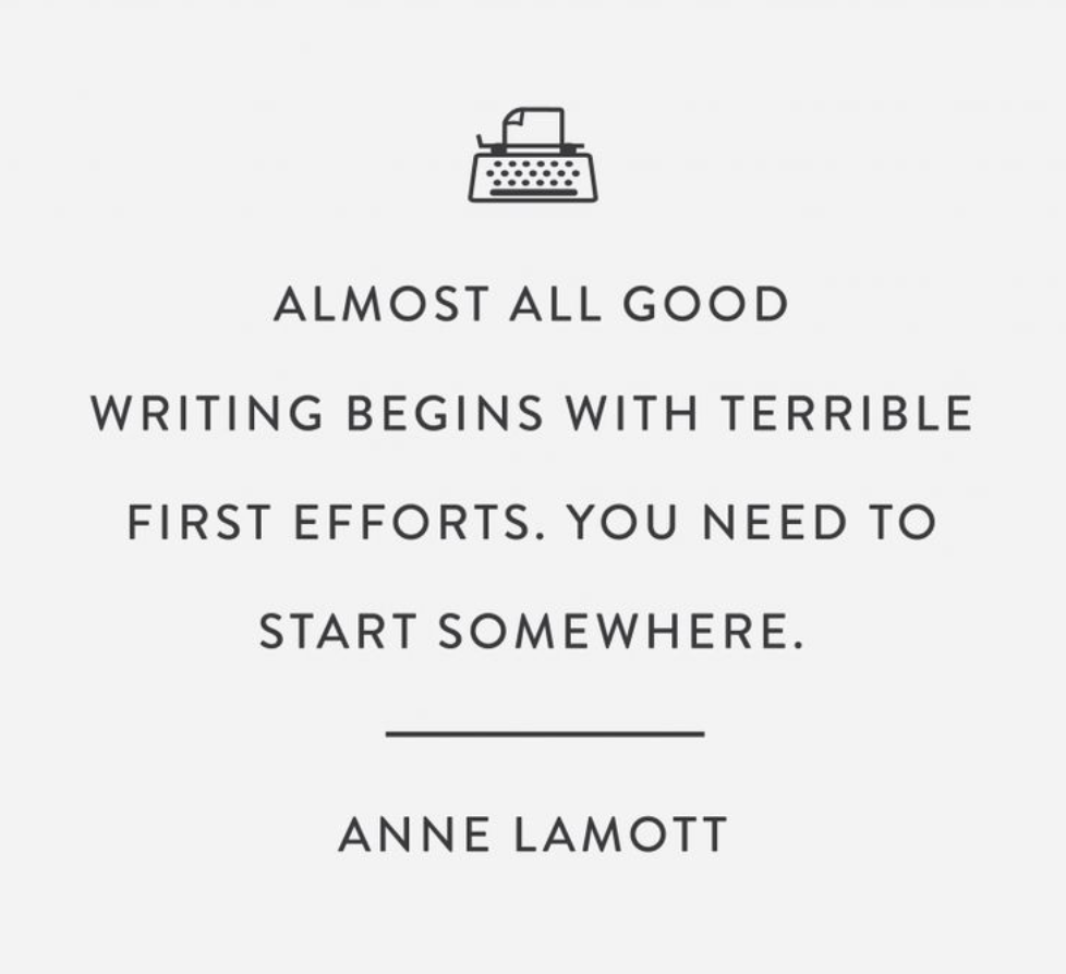 Almost all good writing begins with terrible first efforts. You need to start somewhere. - Anne Lamott