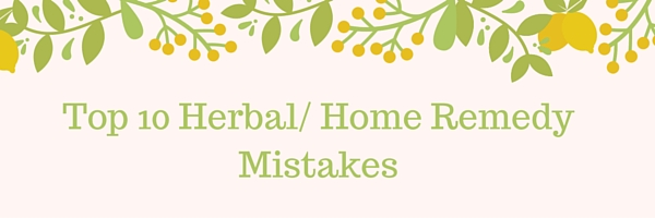 Top 10 Herbal/ Home Remedy Mistakes