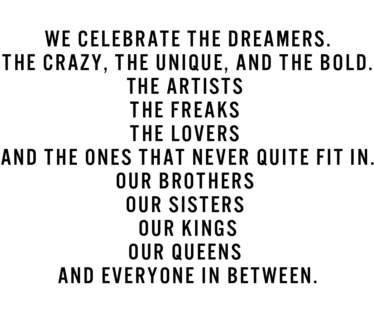 We Celebrate the Dreamers.The crazy, the unique, and the bold.The artists The freaks The lovers And the ones that never quite fit in.Our brothersOur sisters Our kings Our queens And Everyone in between.