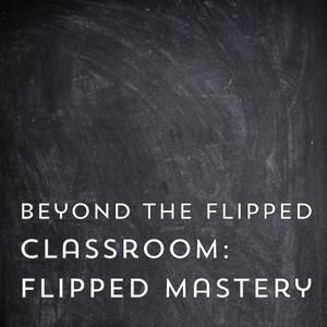 Beyond the Flipped Classroom: Flipped Mastery