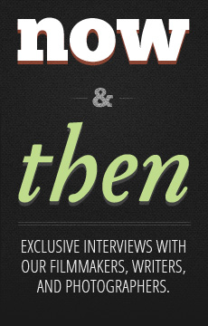 now & then - Exclusive interviews with our filmmakers, writers, and photographers.
