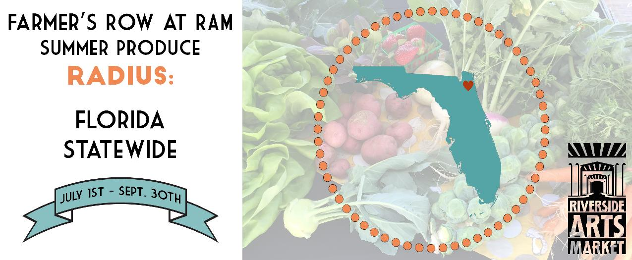 This summer season RAM expands the radius for harvested produce to all of Florida. October 1, the radius returns back to 150 mile radius.  In light of Northeast Florida's limited variety of fruits and vegetables harvested during the summer months, RAM's agricultural producers have the ability to source produce from partner farms throughout our state. Non-local produce is labeled with the source and location.
