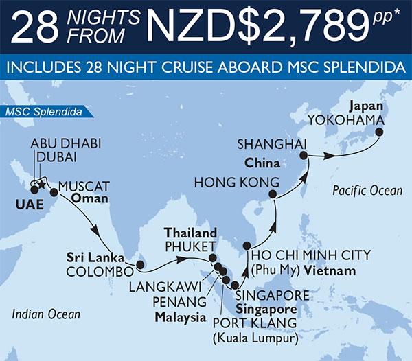 MSC Cruises - Dubai to Japan. 28 nights from NZD$2,789pp* Dubai, Abu Dhabi, Muscat, Colombo, Phuket, Langkawi, Penang, Port Klang, Singapore, Ho Chi Minh City, Hong Kong, Shanghai