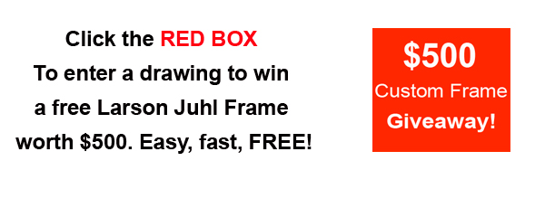 Click Here to Enter Drawing for a $500 Larson Juhl Frame