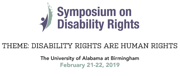 Symposium on Disability Rights, February 21-22, 2019 at the University of Alabama at Birmingham.