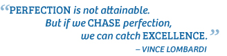 """""""Perfection is not attainable. But if we chase perfection, we can catch excellence."""" Vince Lombardi"""